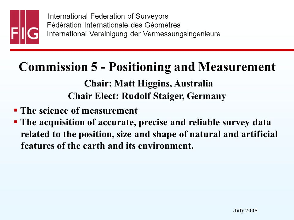 July 2005 International Federation of Surveyors Fédération Internationale des Géomètres International Vereinigung der Vermessungsingenieure Commission 5 - Positioning and Measurement Commission 5 - Positioning and Measurement Chair: Matt Higgins, Australia Chair Elect: Rudolf Staiger, Germany The science of measurement The acquisition of accurate, precise and reliable survey data related to the position, size and shape of natural and artificial features of the earth and its environment.