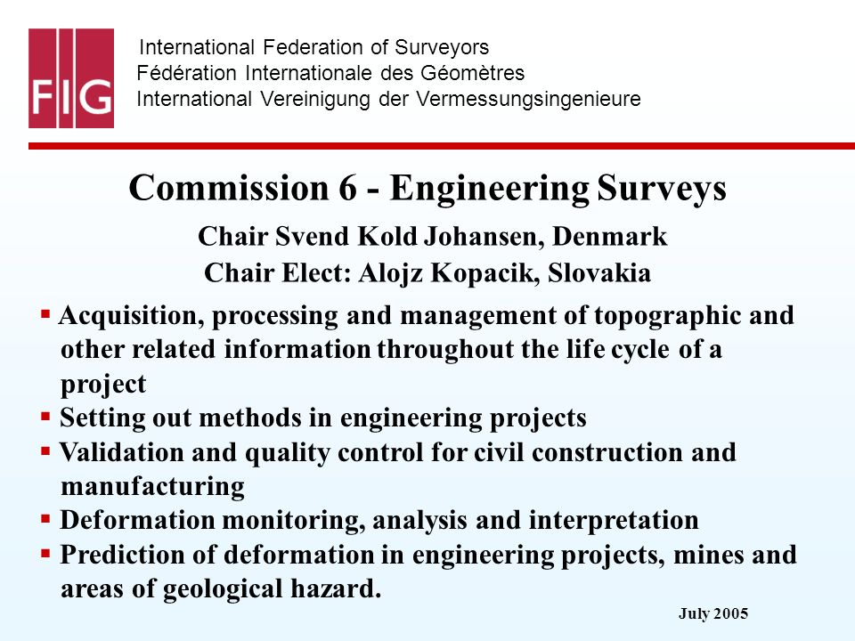 July 2005 International Federation of Surveyors Fédération Internationale des Géomètres International Vereinigung der Vermessungsingenieure Commission 6 - Engineering Surveys Commission 6 - Engineering Surveys Chair Svend Kold Johansen, Denmark Chair Elect: Alojz Kopacik, Slovakia Acquisition, processing and management of topographic and other related information throughout the life cycle of a project Setting out methods in engineering projects Validation and quality control for civil construction and manufacturing Deformation monitoring, analysis and interpretation Prediction of deformation in engineering projects, mines and areas of geological hazard.