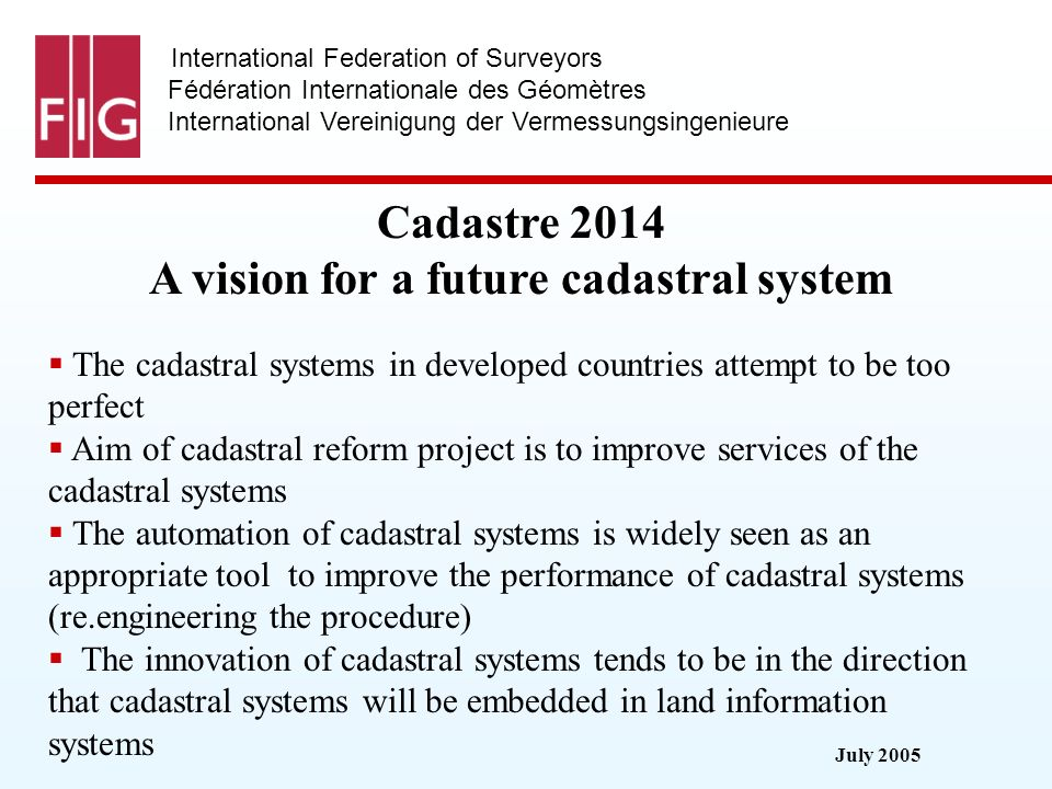 July 2005 International Federation of Surveyors Fédération Internationale des Géomètres International Vereinigung der Vermessungsingenieure Cadastre 2014 A vision for a future cadastral system The cadastral systems in developed countries attempt to be too perfect Aim of cadastral reform project is to improve services of the cadastral systems The automation of cadastral systems is widely seen as an appropriate tool to improve the performance of cadastral systems (re.engineering the procedure) The innovation of cadastral systems tends to be in the direction that cadastral systems will be embedded in land information systems