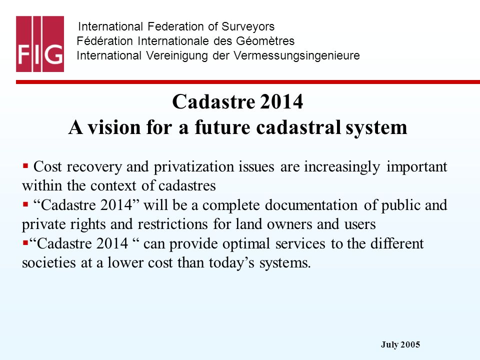 July 2005 International Federation of Surveyors Fédération Internationale des Géomètres International Vereinigung der Vermessungsingenieure Cadastre 2014 A vision for a future cadastral system Cost recovery and privatization issues are increasingly important within the context of cadastres Cadastre 2014 will be a complete documentation of public and private rights and restrictions for land owners and users Cadastre 2014 can provide optimal services to the different societies at a lower cost than todays systems.