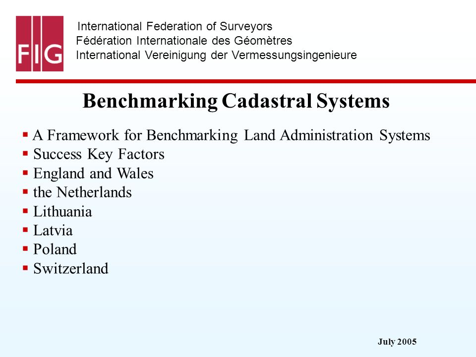 July 2005 International Federation of Surveyors Fédération Internationale des Géomètres International Vereinigung der Vermessungsingenieure Benchmarking Cadastral Systems A Framework for Benchmarking Land Administration Systems Success Key Factors England and Wales the Netherlands Lithuania Latvia Poland Switzerland