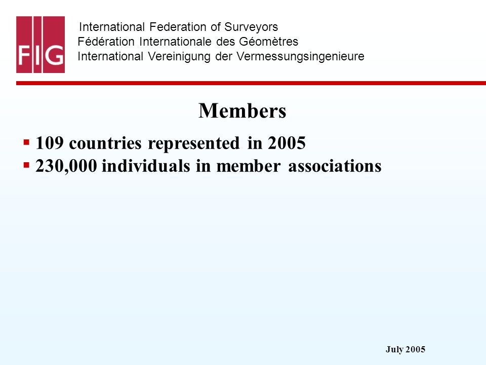 July 2005 International Federation of Surveyors Fédération Internationale des Géomètres International Vereinigung der Vermessungsingenieure Members Membership categories: 94 members from 81 countries 15 affiliates 14 correspondents 82 academic members from 52 countries 27 corporate members 8 honorary presidents 31 honorary members