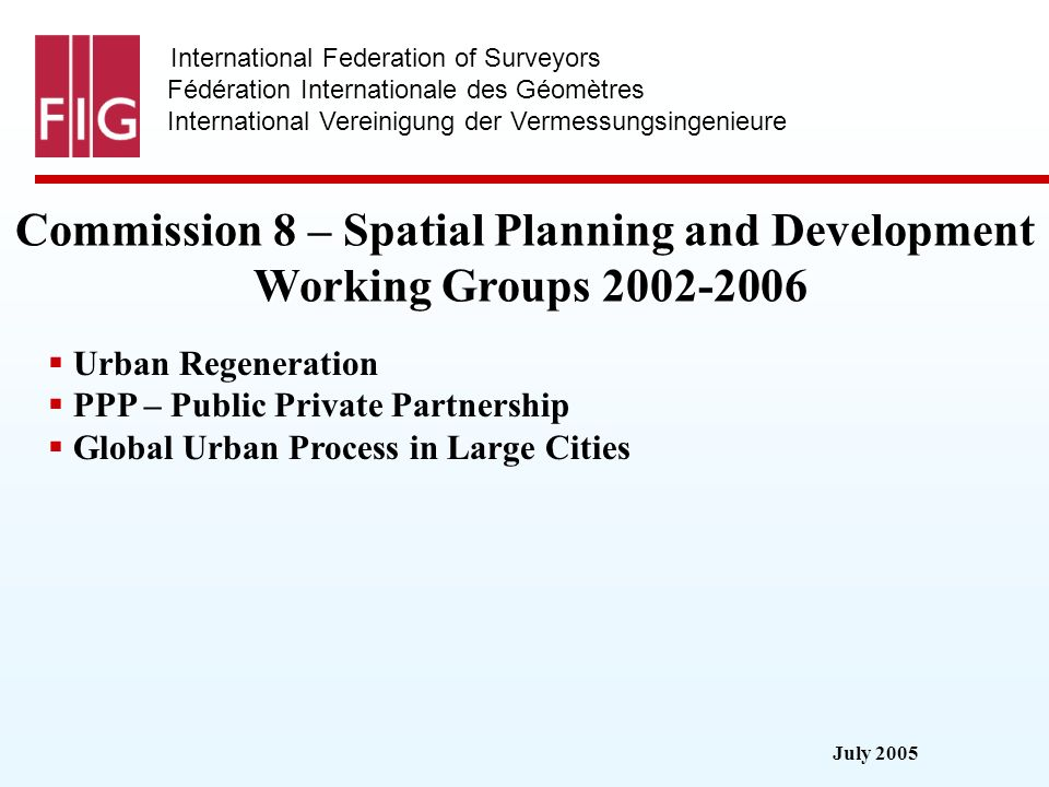 July 2005 International Federation of Surveyors Fédération Internationale des Géomètres International Vereinigung der Vermessungsingenieure Commission 8 – Spatial Planning and Development Working Groups 2002-2006 Urban Regeneration PPP – Public Private Partnership Global Urban Process in Large Cities
