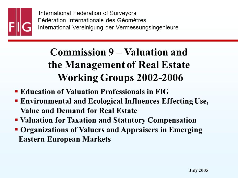 July 2005 International Federation of Surveyors Fédération Internationale des Géomètres International Vereinigung der Vermessungsingenieure Commission 9 – Valuation and the Management of Real Estate Working Groups 2002-2006 Education of Valuation Professionals in FIG Environmental and Ecological Influences Effecting Use, Value and Demand for Real Estate Valuation for Taxation and Statutory Compensation Organizations of Valuers and Appraisers in Emerging Eastern European Markets