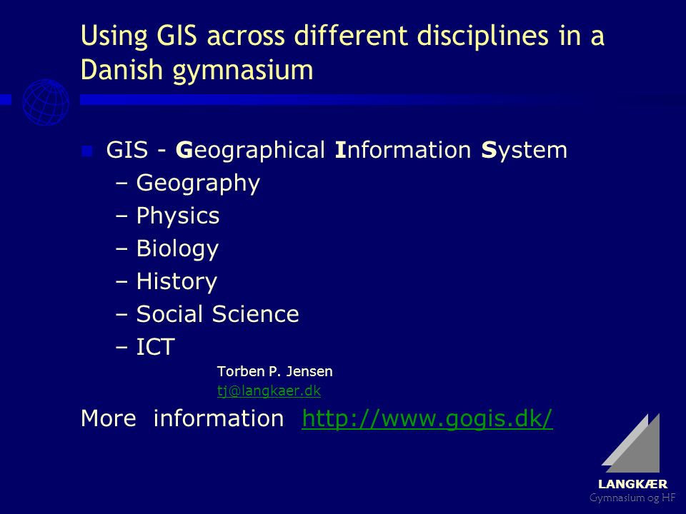 LANGKÆR Gymnasium og HF Using GIS across different disciplines in a Danish gymnasium GIS - Geographical Information System –Geography –Physics –Biology –History –Social Science –ICT Torben P.