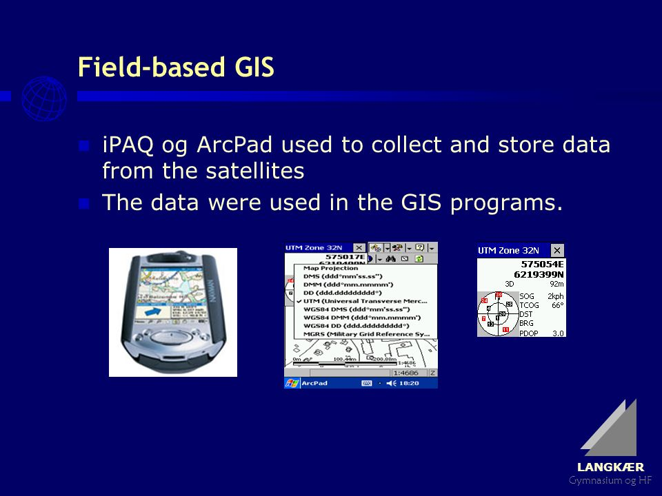 LANGKÆR Gymnasium og HF Field-based GIS iPAQ og ArcPad used to collect and store data from the satellites The data were used in the GIS programs.