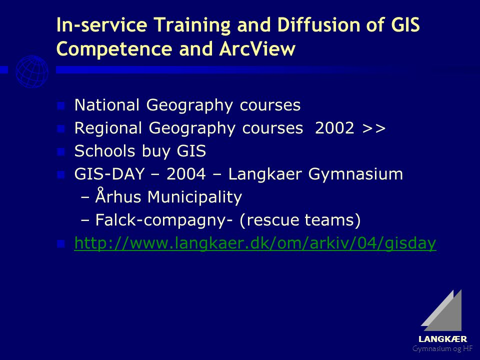 LANGKÆR Gymnasium og HF In-service Training and Diffusion of GIS Competence and ArcView National Geography courses Regional Geography courses 2002 >> Schools buy GIS GIS-DAY – 2004 – Langkaer Gymnasium –Århus Municipality –Falck-compagny- (rescue teams) http://www.langkaer.dk/om/arkiv/04/gisday