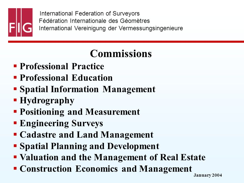 January 2004 International Federation of Surveyors Fédération Internationale des Géomètres International Vereinigung der Vermessungsingenieure Commissions Professional Practice Professional Education Spatial Information Management Hydrography Positioning and Measurement Engineering Surveys Cadastre and Land Management Spatial Planning and Development Valuation and the Management of Real Estate Construction Economics and Management