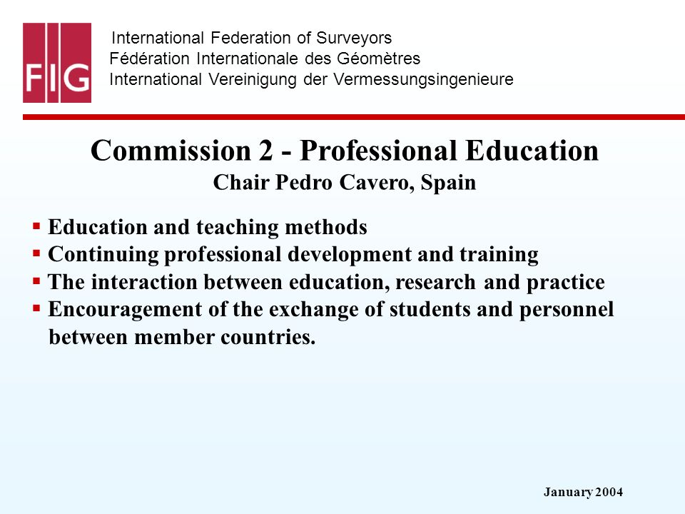 January 2004 International Federation of Surveyors Fédération Internationale des Géomètres International Vereinigung der Vermessungsingenieure Commission 2 - Professional Education Commission 2 - Professional Education Chair Pedro Cavero, Spain Education and teaching methods Continuing professional development and training The interaction between education, research and practice Encouragement of the exchange of students and personnel between member countries.