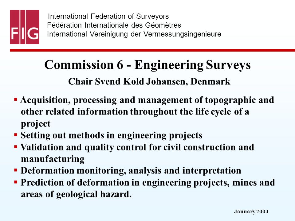 January 2004 International Federation of Surveyors Fédération Internationale des Géomètres International Vereinigung der Vermessungsingenieure Commission 6 - Engineering Surveys Commission 6 - Engineering Surveys Chair Svend Kold Johansen, Denmark Acquisition, processing and management of topographic and other related information throughout the life cycle of a project Setting out methods in engineering projects Validation and quality control for civil construction and manufacturing Deformation monitoring, analysis and interpretation Prediction of deformation in engineering projects, mines and areas of geological hazard.