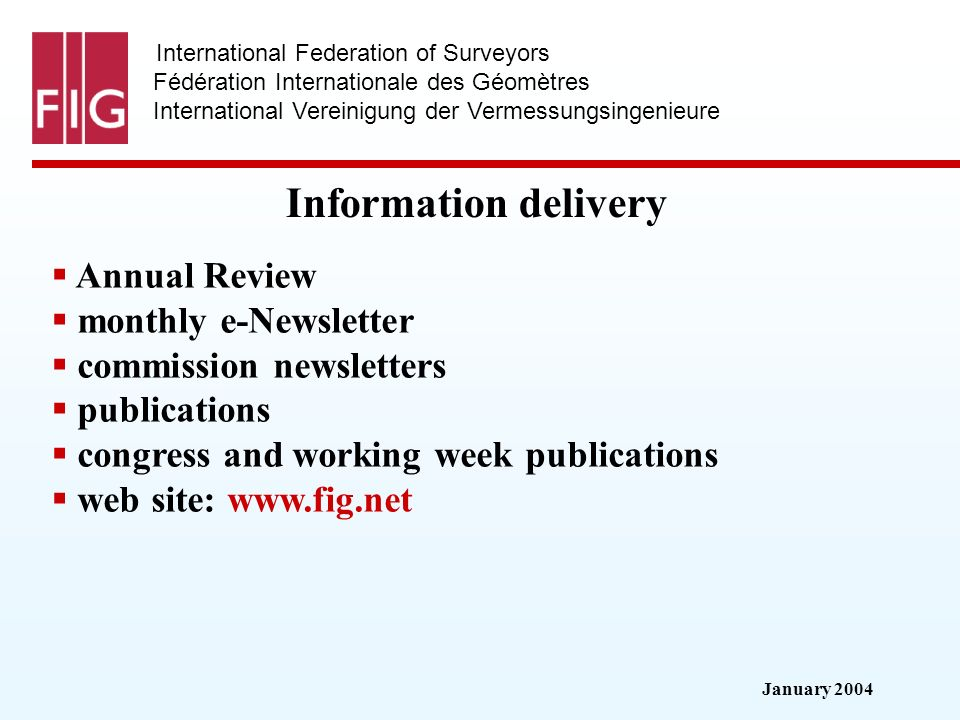 January 2004 International Federation of Surveyors Fédération Internationale des Géomètres International Vereinigung der Vermessungsingenieure Information delivery Annual Review monthly e-Newsletter commission newsletters publications congress and working week publications web site: www.fig.net