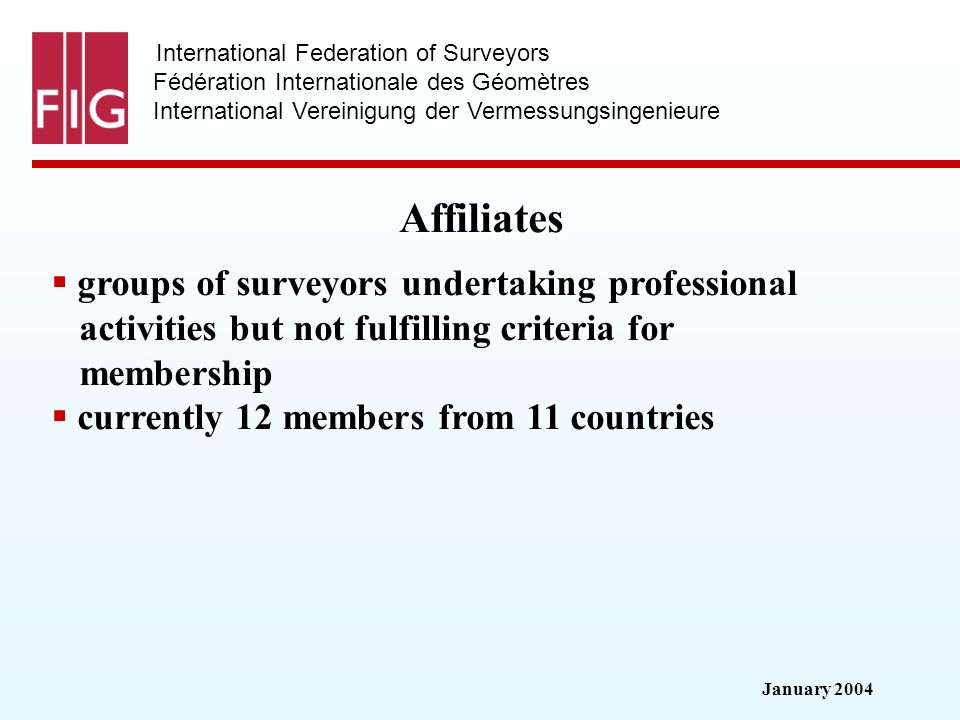 January 2004 International Federation of Surveyors Fédération Internationale des Géomètres International Vereinigung der Vermessungsingenieure Affiliates groups of surveyors undertaking professional activities but not fulfilling criteria for membership currently 12 members from 11 countries