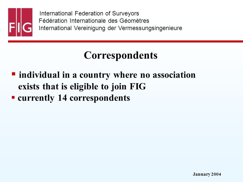 January 2004 International Federation of Surveyors Fédération Internationale des Géomètres International Vereinigung der Vermessungsingenieure Correspondents individual in a country where no association exists that is eligible to join FIG currently 14 correspondents