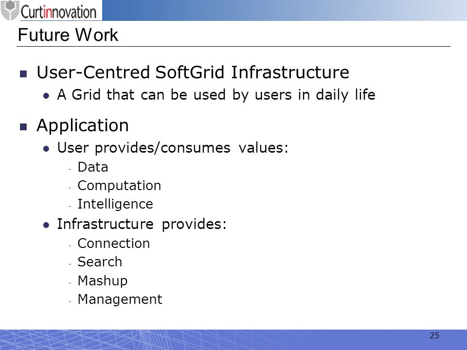 25 Future Work User-Centred SoftGrid Infrastructure A Grid that can be used by users in daily life Application User provides/consumes values: Data Com