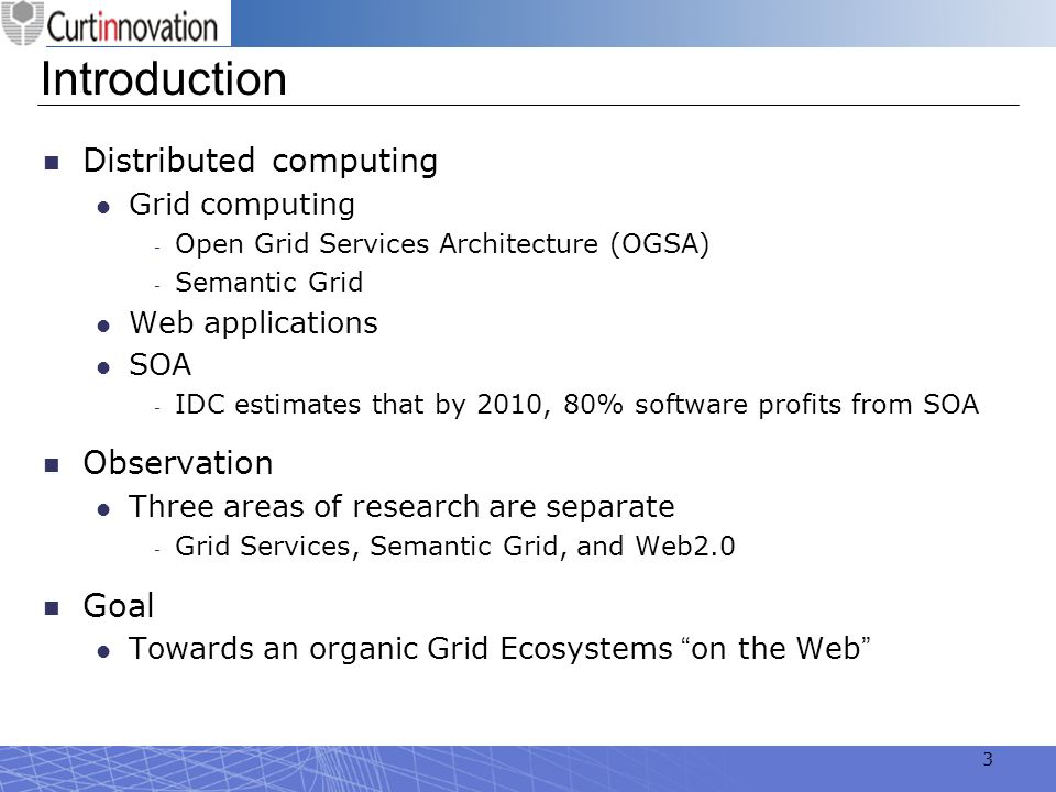 3 Introduction Distributed computing Grid computing Open Grid Services Architecture (OGSA) Semantic Grid Web applications SOA IDC estimates that by 20