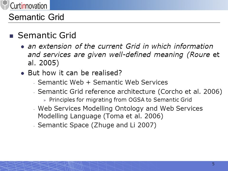 5 Semantic Grid an extension of the current Grid in which information and services are given well-defined meaning (Roure et al. 2005) But how it can b