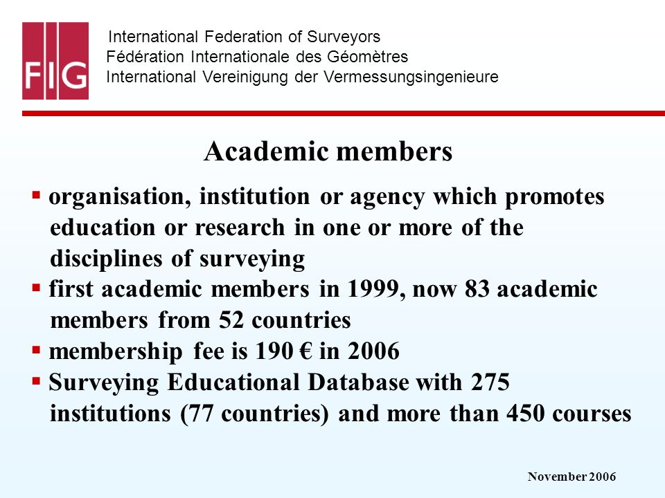 November 2006 International Federation of Surveyors Fédération Internationale des Géomètres International Vereinigung der Vermessungsingenieure Academic members organisation, institution or agency which promotes education or research in one or more of the disciplines of surveying first academic members in 1999, now 83 academic members from 52 countries membership fee is 190 in 2006 Surveying Educational Database with 275 institutions (77 countries) and more than 450 courses