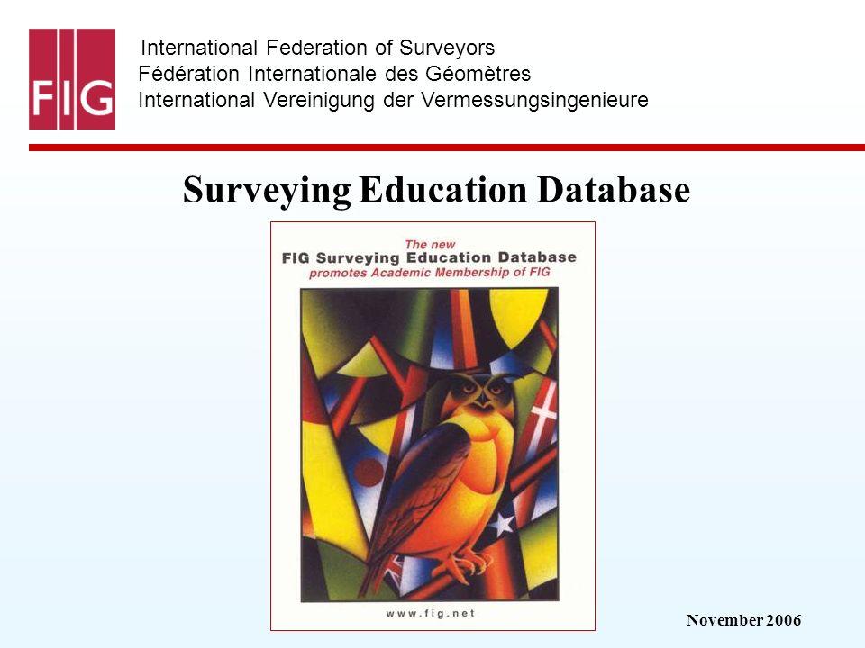 November 2006 International Federation of Surveyors Fédération Internationale des Géomètres International Vereinigung der Vermessungsingenieure Surveying Education Database