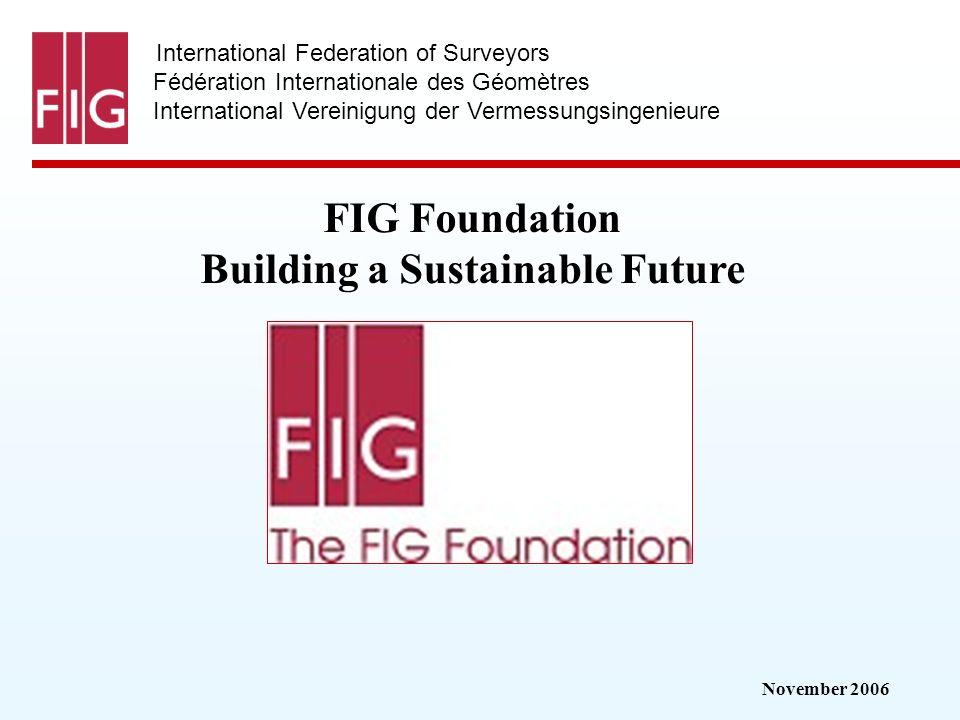 November 2006 International Federation of Surveyors Fédération Internationale des Géomètres International Vereinigung der Vermessungsingenieure FIG Foundation Building a Sustainable Future