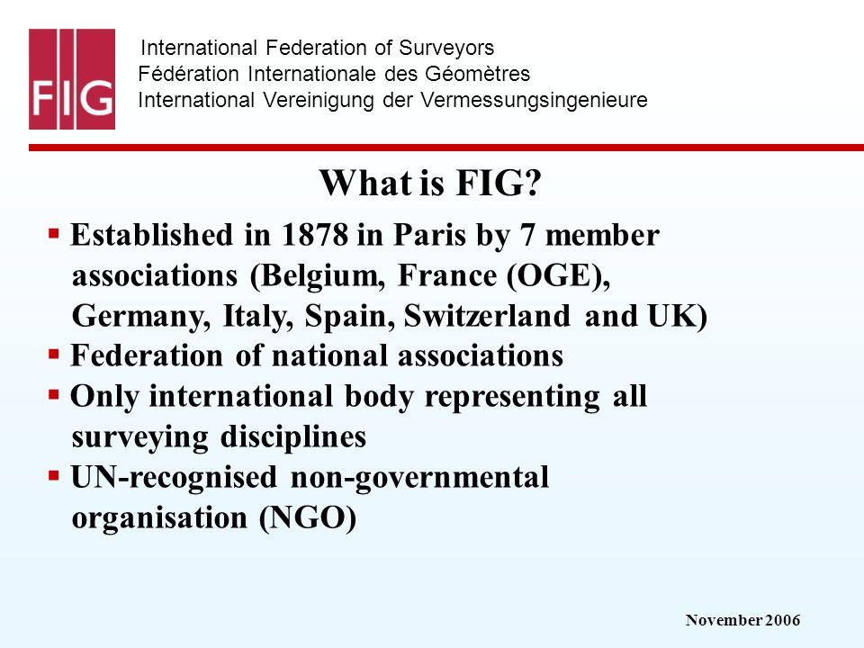 November 2006 International Federation of Surveyors Fédération Internationale des Géomètres International Vereinigung der Vermessungsingenieure What is FIG.