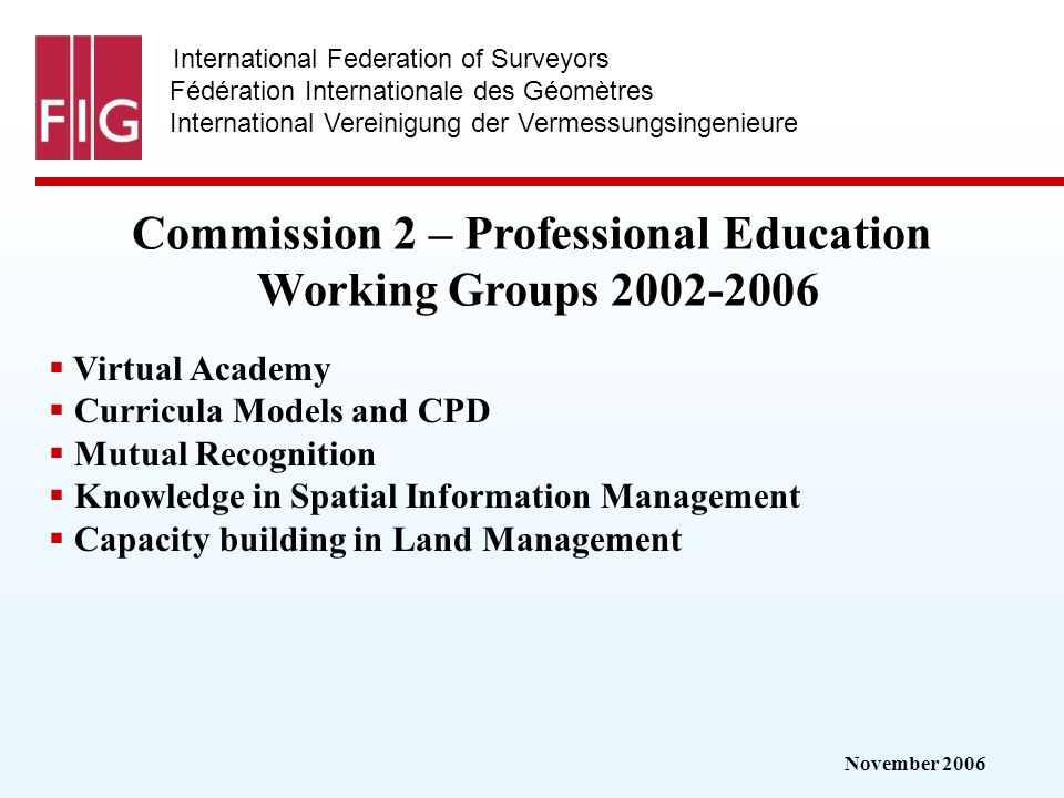 November 2006 International Federation of Surveyors Fédération Internationale des Géomètres International Vereinigung der Vermessungsingenieure Commission 2 – Professional Education Working Groups 2002-2006 Virtual Academy Curricula Models and CPD Mutual Recognition Knowledge in Spatial Information Management Capacity building in Land Management