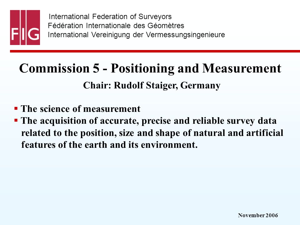 November 2006 International Federation of Surveyors Fédération Internationale des Géomètres International Vereinigung der Vermessungsingenieure Commission 5 - Positioning and Measurement Commission 5 - Positioning and Measurement Chair: Rudolf Staiger, Germany The science of measurement The acquisition of accurate, precise and reliable survey data related to the position, size and shape of natural and artificial features of the earth and its environment.
