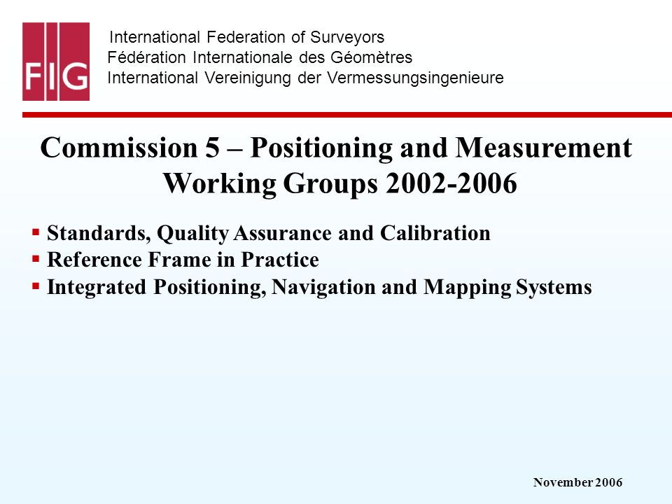 November 2006 International Federation of Surveyors Fédération Internationale des Géomètres International Vereinigung der Vermessungsingenieure Commission 5 – Positioning and Measurement Working Groups 2002-2006 Standards, Quality Assurance and Calibration Reference Frame in Practice Integrated Positioning, Navigation and Mapping Systems