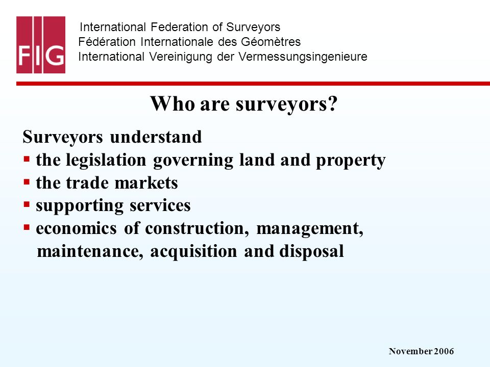 November 2006 International Federation of Surveyors Fédération Internationale des Géomètres International Vereinigung der Vermessungsingenieure Who are surveyors.
