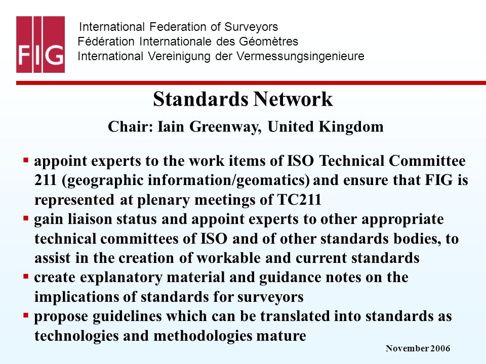 November 2006 International Federation of Surveyors Fédération Internationale des Géomètres International Vereinigung der Vermessungsingenieure Standards Network Standards Network Chair: Iain Greenway, United Kingdom appoint experts to the work items of ISO Technical Committee 211 (geographic information/geomatics) and ensure that FIG is represented at plenary meetings of TC211 gain liaison status and appoint experts to other appropriate technical committees of ISO and of other standards bodies, to assist in the creation of workable and current standards create explanatory material and guidance notes on the implications of standards for surveyors propose guidelines which can be translated into standards as technologies and methodologies mature