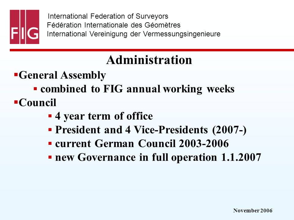 November 2006 International Federation of Surveyors Fédération Internationale des Géomètres International Vereinigung der Vermessungsingenieure Administration General Assembly combined to FIG annual working weeks Council 4 year term of office President and 4 Vice-Presidents (2007-) current German Council 2003-2006 new Governance in full operation 1.1.2007