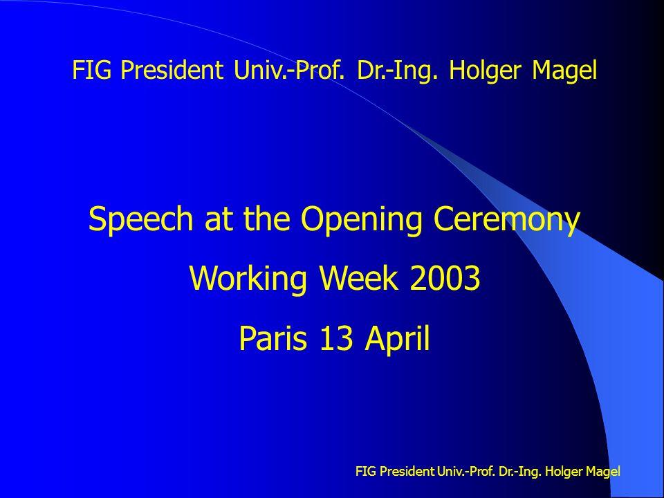 FIG President Univ.-Prof. Dr.-Ing. Holger Magel Speech at the Opening Ceremony Working Week 2003 Paris 13 April