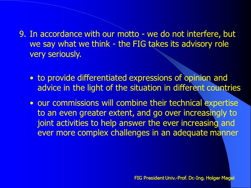 FIG President Univ.-Prof. Dr.-Ing. Holger Magel 9.In accordance with our motto - we do not interfere, but we say what we think - the FIG takes its adv
