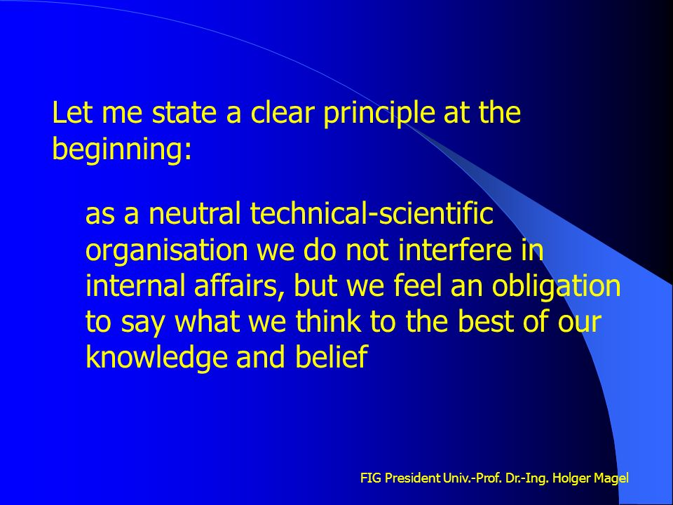 FIG President Univ.-Prof. Dr.-Ing. Holger Magel Let me state a clear principle at the beginning: as a neutral technical-scientific organisation we do