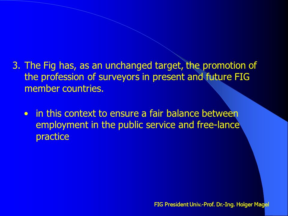 FIG President Univ.-Prof. Dr.-Ing. Holger Magel 3.The Fig has, as an unchanged target, the promotion of the profession of surveyors in present and fut
