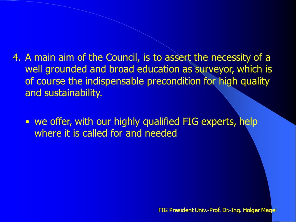 FIG President Univ.-Prof. Dr.-Ing. Holger Magel 4.A main aim of the Council, is to assert the necessity of a well grounded and broad education as surv