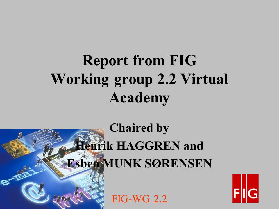 FIG-WG 2.2 Report from FIG Working group 2.2 Virtual Academy Chaired by Henrik HAGGREN and Esben MUNK SØRENSEN