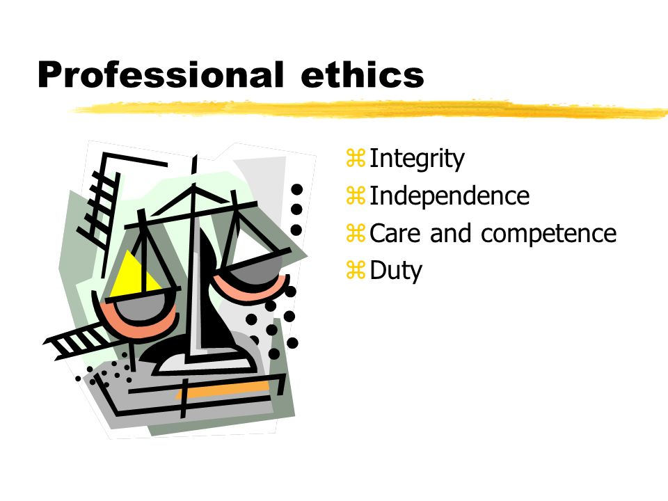 Professional ethics z Integrity z Independence z Care and competence z Duty