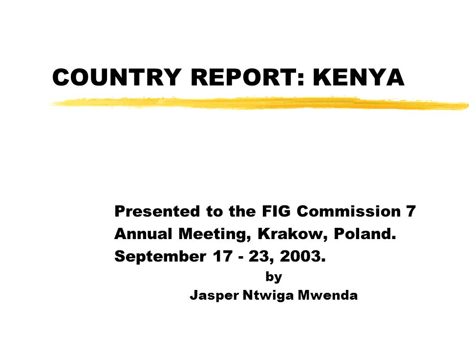COUNTRY REPORT: KENYA Presented to the FIG Commission 7 Annual Meeting, Krakow, Poland.