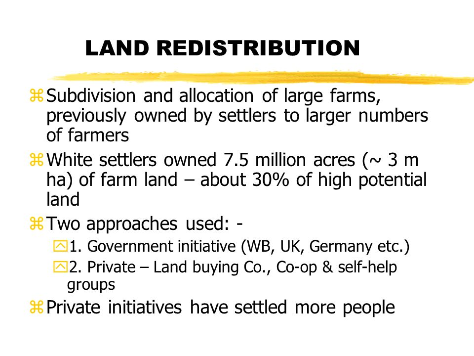 LAND REDISTRIBUTION zSubdivision and allocation of large farms, previously owned by settlers to larger numbers of farmers zWhite settlers owned 7.5 million acres (~ 3 m ha) of farm land – about 30% of high potential land zTwo approaches used: - y1.
