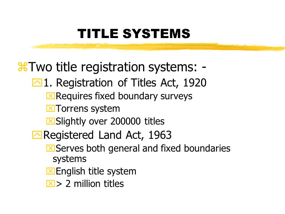 TITLE SYSTEMS zTwo title registration systems: - y1. Registration of Titles Act, 1920 xRequires fixed boundary surveys xTorrens system xSlightly over