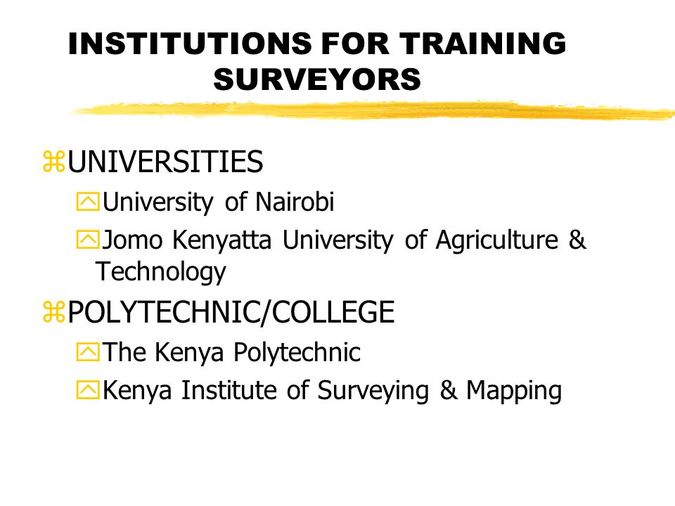 INSTITUTIONS FOR TRAINING SURVEYORS zUNIVERSITIES yUniversity of Nairobi yJomo Kenyatta University of Agriculture & Technology zPOLYTECHNIC/COLLEGE yThe Kenya Polytechnic yKenya Institute of Surveying & Mapping
