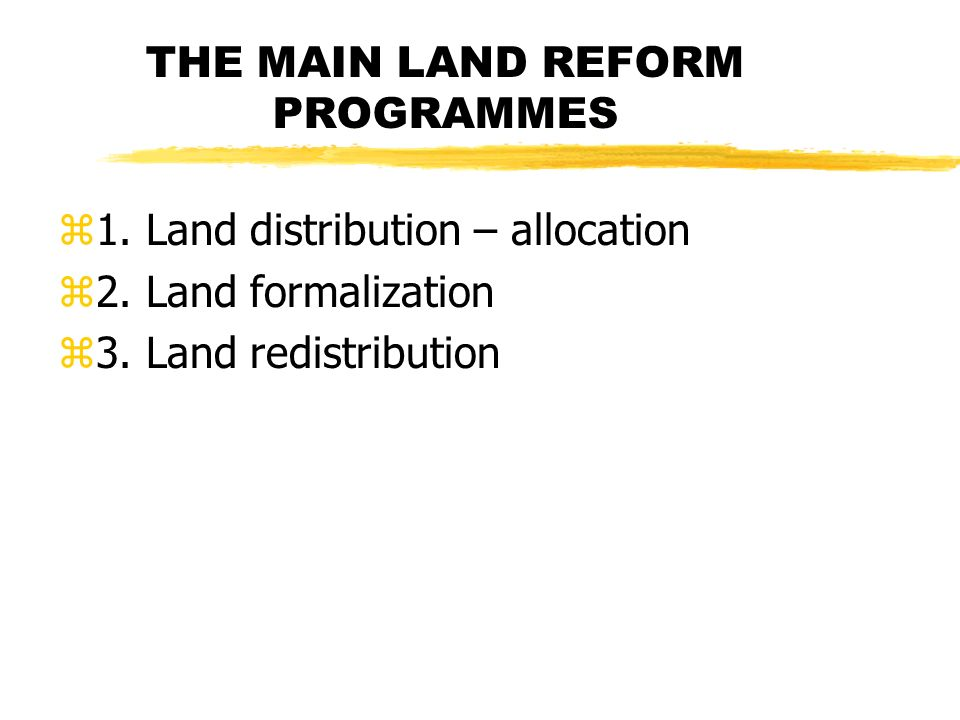 THE MAIN LAND REFORM PROGRAMMES z1. Land distribution – allocation z2.