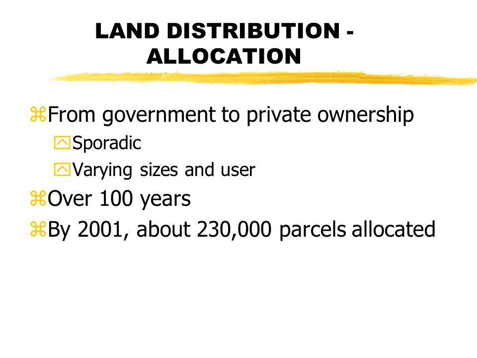 LAND DISTRIBUTION - ALLOCATION zFrom government to private ownership ySporadic yVarying sizes and user zOver 100 years zBy 2001, about 230,000 parcels allocated