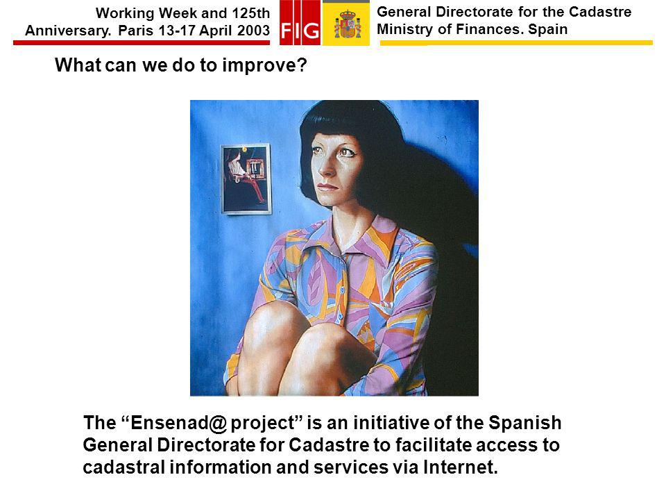 General Directorate for the Cadastre Ministry of Finances. Spain Working Week and 125th Anniversary. Paris 13-17 April 2003 What can we do to improve?