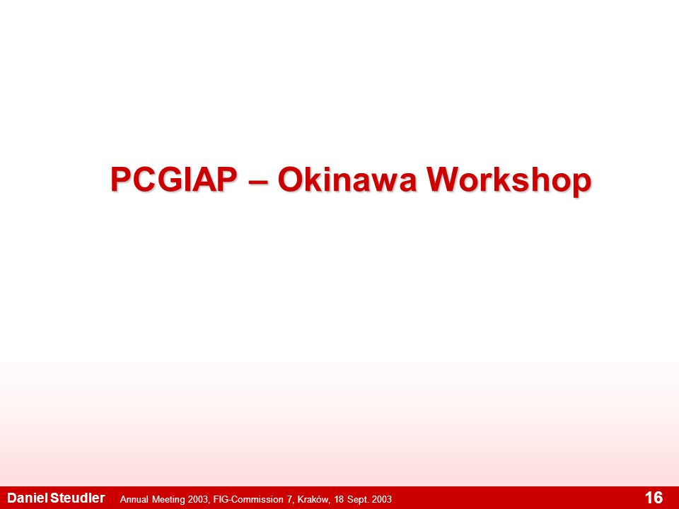 Annual Meeting 2003, FIG-Commission 7, Kraków, 18 Sept. 2003 Daniel Steudler 16 PCGIAP – Okinawa Workshop