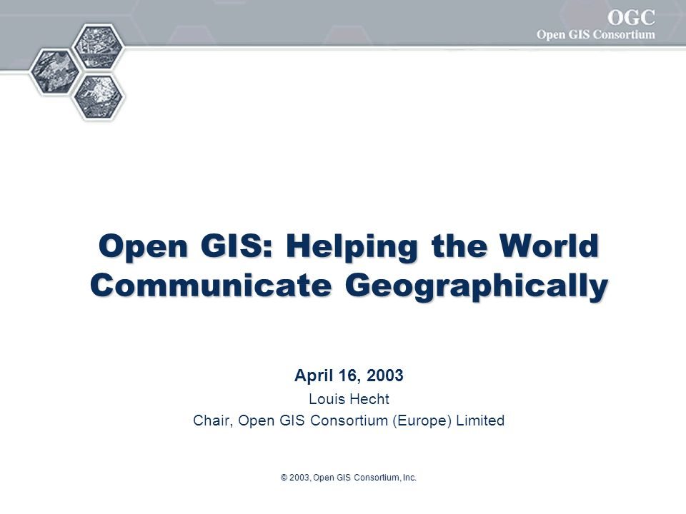 © 2003, Open GIS Consortium, Inc. Open GIS: Helping the World Communicate Geographically April 16, 2003 Louis Hecht Chair, Open GIS Consortium (Europe