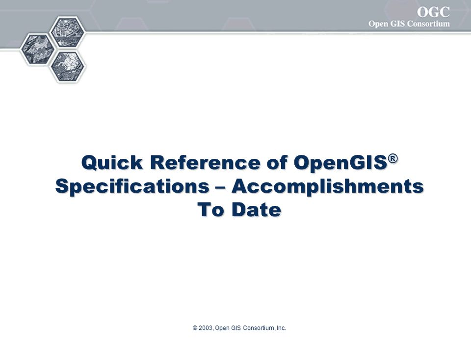 © 2003, Open GIS Consortium, Inc. Quick Reference of OpenGIS ® Specifications – Accomplishments To Date