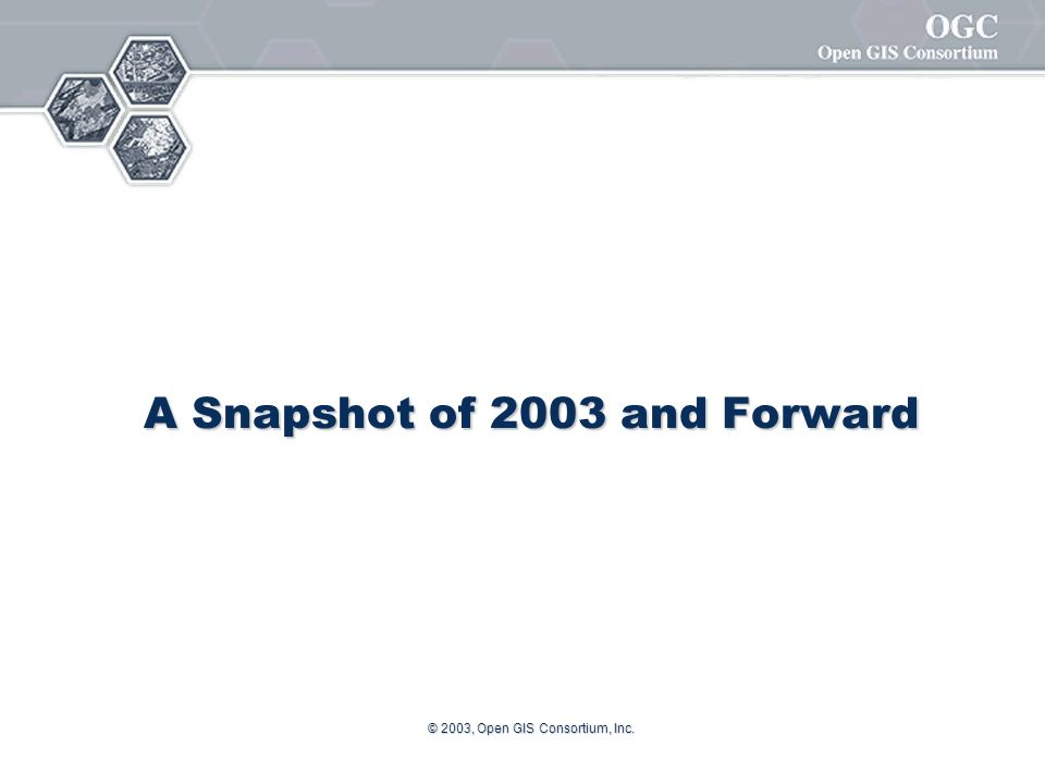 © 2003, Open GIS Consortium, Inc. A Snapshot of 2003 and Forward