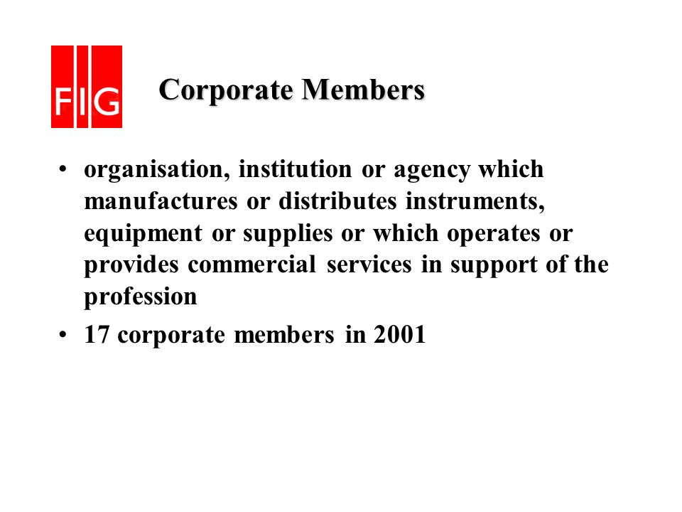 Corporate Members Corporate Members organisation, institution or agency which manufactures or distributes instruments, equipment or supplies or which operates or provides commercial services in support of the profession 17 corporate members in 2001