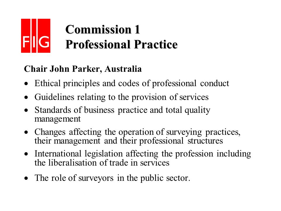 Commission 1 Professional Practice Commission 1 Professional Practice Chair John Parker, Australia Ethical principles and codes of professional conduct Guidelines relating to the provision of services Standards of business practice and total quality management Changes affecting the operation of surveying practices, their management and their professional structures International legislation affecting the profession including the liberalisation of trade in services The role of surveyors in the public sector.